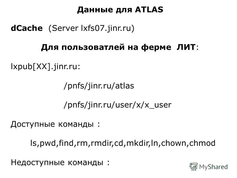 Данные для ATLAS dCache (Server lxfs07.jinr.ru) Для пользоватлей на ферме ЛИТ: lxpub[XX].jinr.ru: /pnfs/jinr.ru/atlas /pnfs/jinr.ru/user/x/x_user Доступные команды : ls,pwd,find,rm,rmdir,cd,mkdir,ln,chown,chmod Недоступные команды : cp,mv,cat,more,le