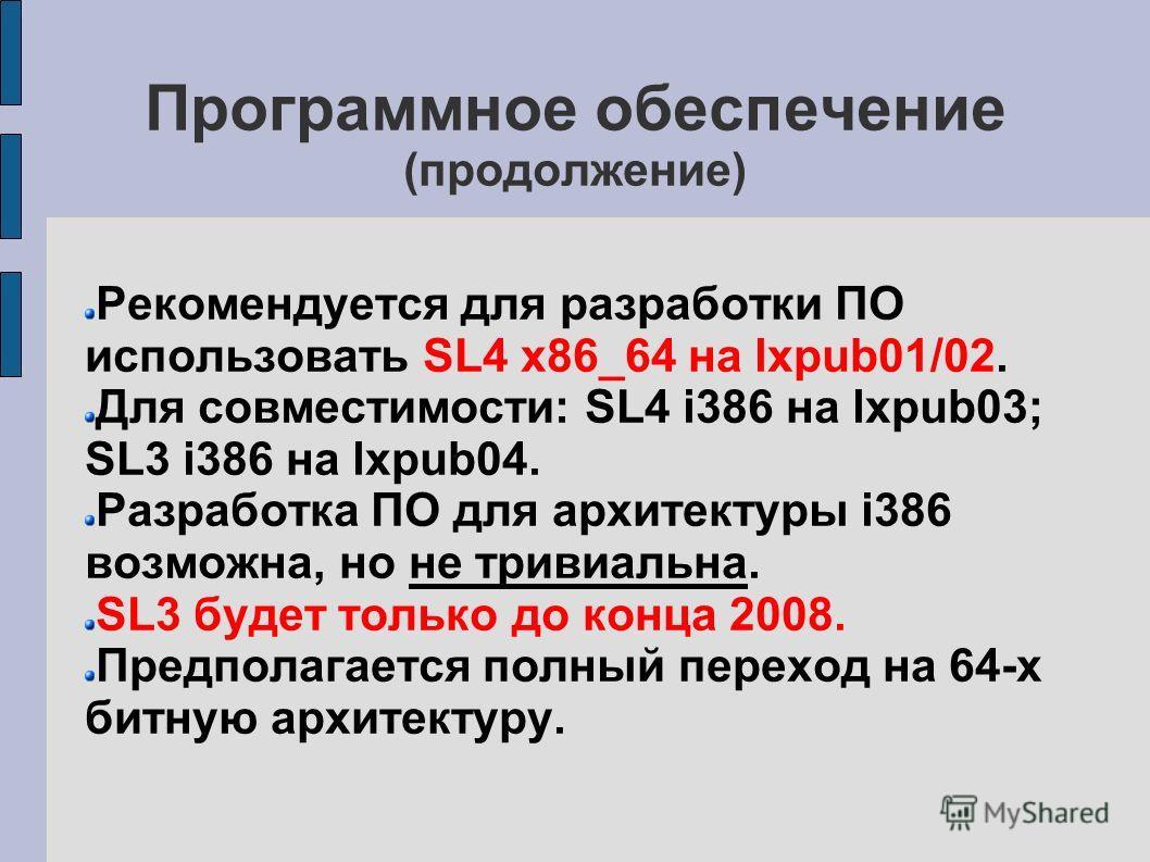 Программное обеспечение (продолжение) Рекомендуется для разработки ПО использовать SL4 x86_64 на lxpub01/02. Для совместимости: SL4 i386 на lxpub03; SL3 i386 на lxpub04. Разработка ПО для архитектуры i386 возможна, но не тривиальна. SL3 будет только