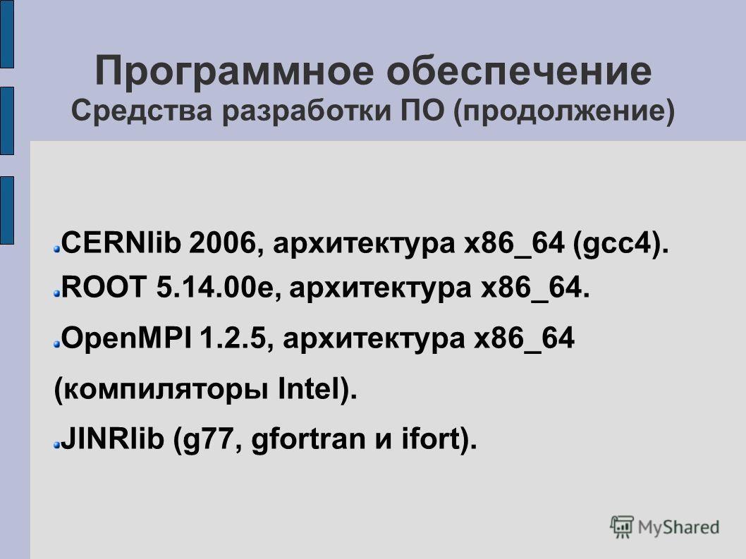 Программное обеспечение Средства разработки ПО (продолжение) CERNlib 2006, архитектура x86_64 (gcc4). ROOT 5.14.00e, архитектура x86_64. OpenMPI 1.2.5, архитектура x86_64 (компиляторы Intel). JINRlib (g77, gfortran и ifort).