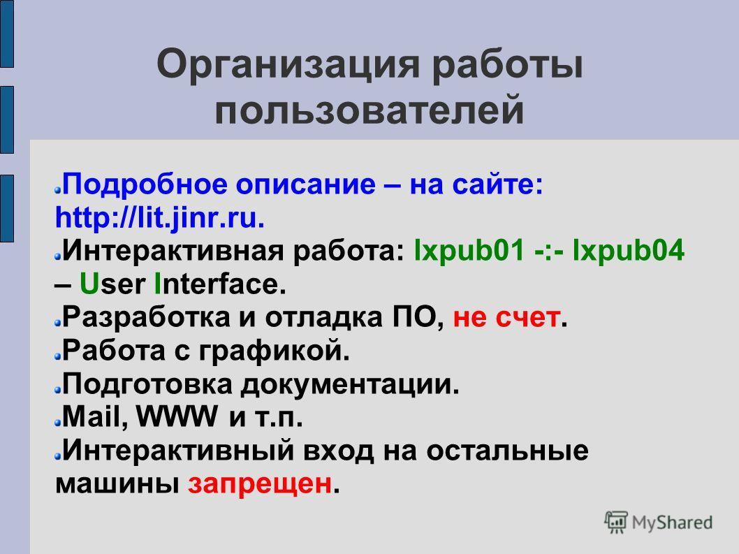 Организация работы пользователей Подробное описание – на сайте: http://lit.jinr.ru. Интерактивная работа: lxpub01 -:- lxpub04 – User Interface. Разработка и отладка ПО, не счет. Работа с графикой. Подготовка документации. Mail, WWW и т.п. Интерактивн