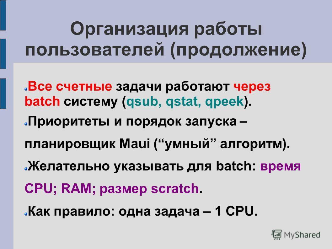 Организация работы пользователей (продолжение) Все счетные задачи работают через batch систему (qsub, qstat, qpeek). Приоритеты и порядок запуска – планировщик Maui (умный алгоритм). Желательно указывать для batch: время CPU; RAM; размер scratch. Как
