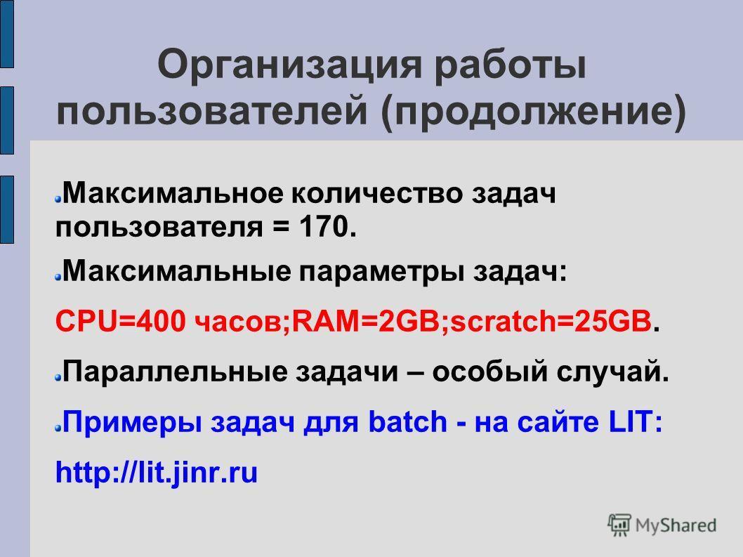 Организация работы пользователей (продолжение) Максимальное количество задач пользователя = 170. Максимальные параметры задач: CPU=400 часов;RAM=2GB;scratch=25GB. Параллельные задачи – особый случай. Примеры задач для batch - на сайте LIT: http://lit