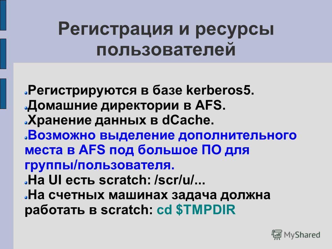 Регистрация и ресурсы пользователей Регистрируются в базе kerberos5. Домашние директории в AFS. Хранение данных в dCache. Возможно выделение дополнительного места в AFS под большое ПО для группы/пользователя. На UI есть scratch: /scr/u/... На счетных