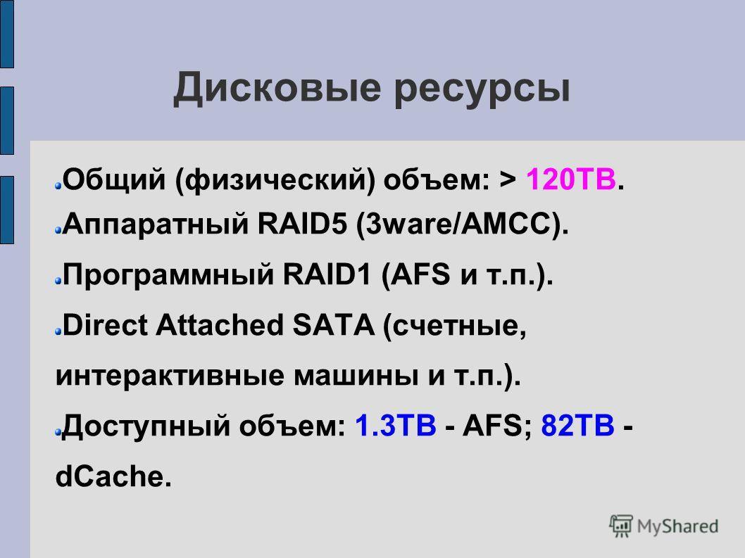Дисковые ресурсы Общий (физический) объем: > 120TB. Аппаратный RAID5 (3ware/AMCC). Программный RAID1 (AFS и т.п.). Direct Attached SATA (счетные, интерактивные машины и т.п.). Доступный объем: 1.3TB - AFS; 82TB - dCache.