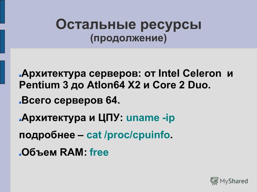 Остальные ресурсы (продолжение) Архитектура серверов: от Intel Celeron и Pentium 3 до Atlon64 X2 и Core 2 Duo. Всего серверов 64. Архитектура и ЦПУ: uname -ip подробнее – cat /proc/cpuinfo. Объем RAM: free