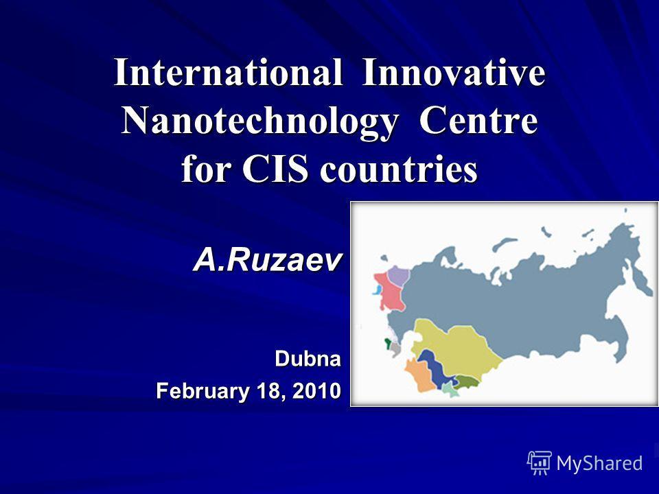 International Innovative Nanotechnology Centre for CIS countries А.Ruzaev Dubna February 18, 2010