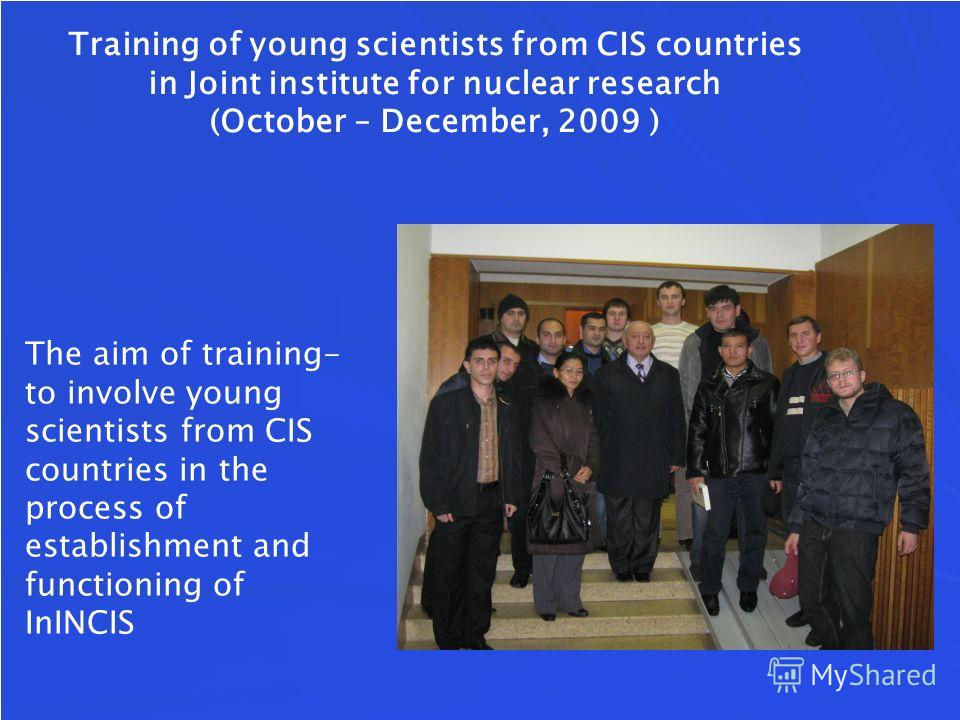 Training of young scientists from CIS countries in Joint institute for nuclear research (October – December, 2009 ) The aim of training- to involve young scientists from CIS countries in the process of establishment and functioning of InINCIS