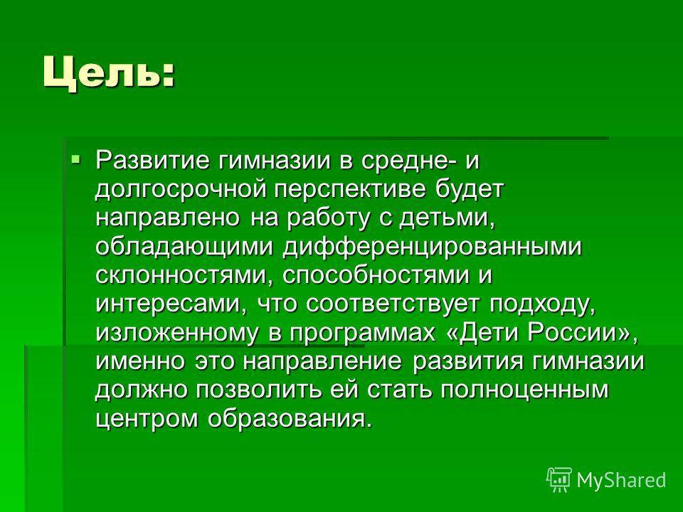 Цель: Развитие гимназии в средне- и долгосрочной перспективе будет направлено на работу с детьми, обладающими дифференцированными склонностями, способностями и интересами, что соответствует подходу, изложенному в программах «Дети России», именно это