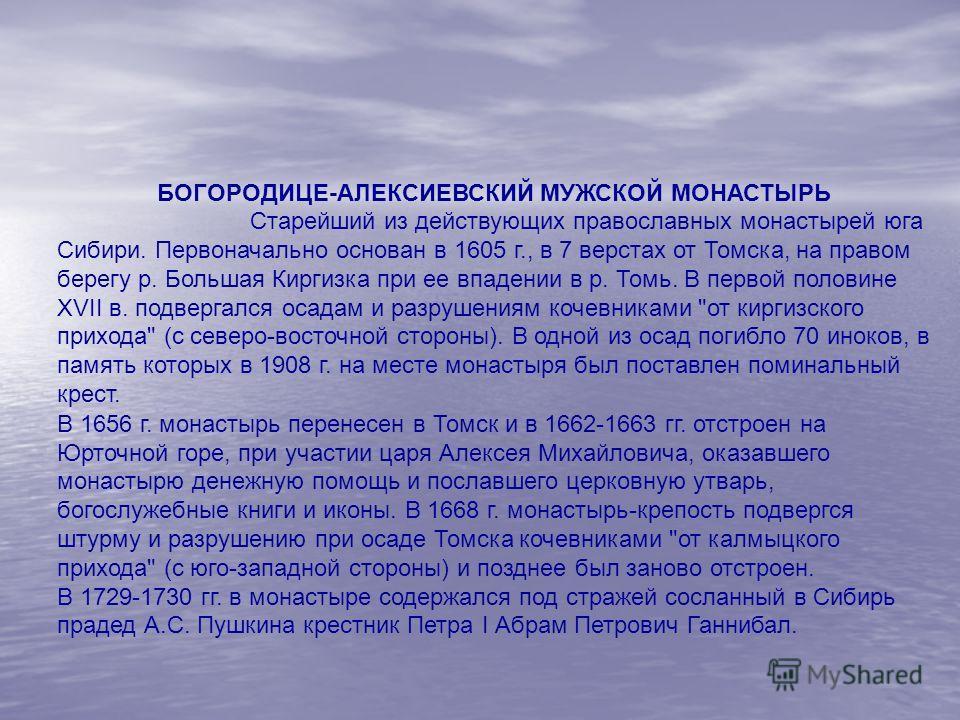 БОГОРОДИЦЕ-АЛЕКСИЕВСКИЙ МУЖСКОЙ МОНАСТЫРЬ Старейший из действующих православных монастырей юга Сибири. Первоначально основан в 1605 г., в 7 верстах от Томска, на правом берегу р. Большая Киргизка при ее впадении в р. Томь. В первой половине XVII в. п