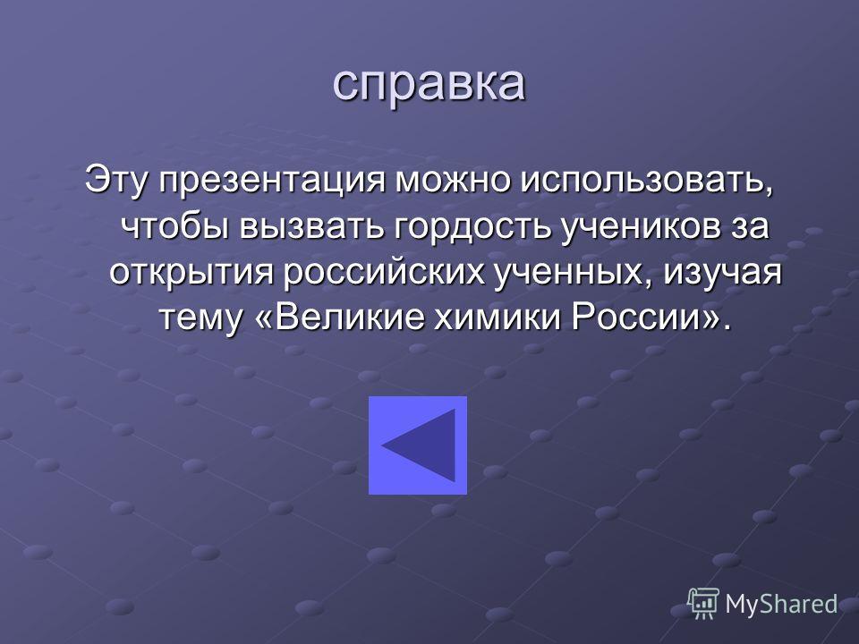 справка Эту презентация можно использовать, чтобы вызвать гордость учеников за открытия российских ученных, изучая тему «Великие химики России».