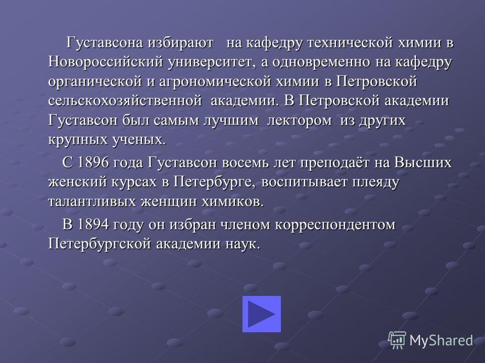 Густавсона избирают на кафедру технической химии в Новороссийский университет, а одновременно на кафедру органической и агрономической химии в Петровской сельскохозяйственной академии. В Петровской академии Густавсон был самым лучшим лектором из друг