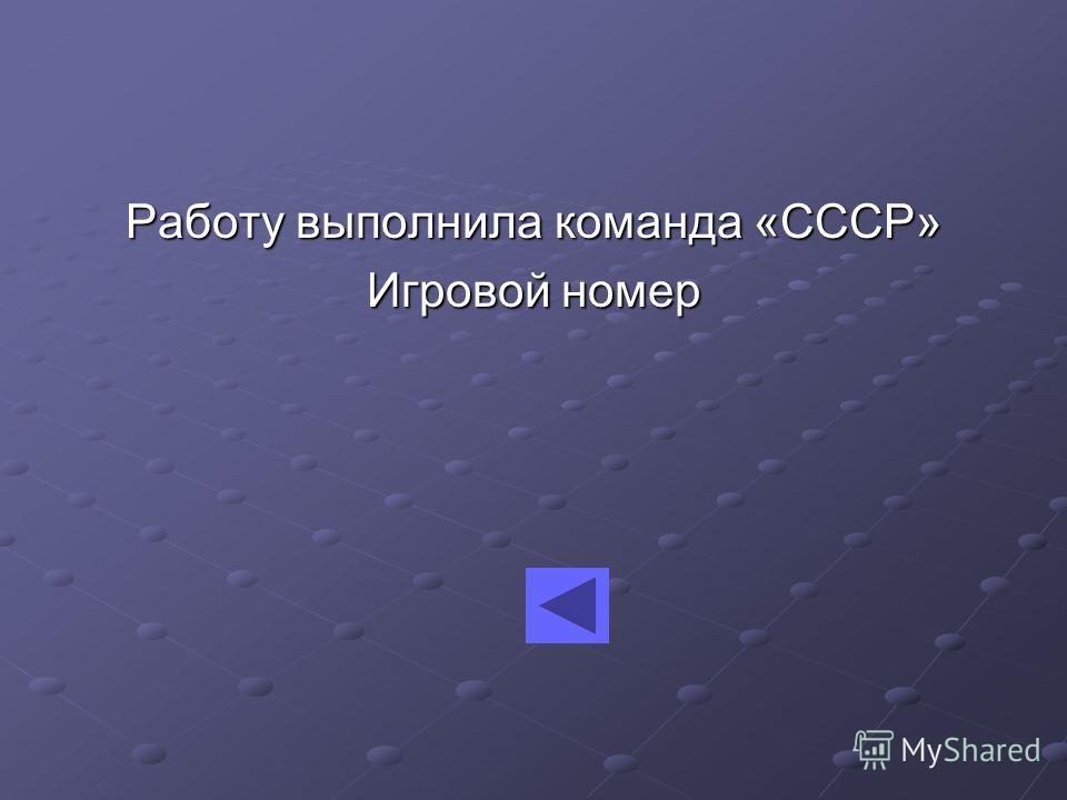 Работу выполнила команда «СССР» Игровой номер
