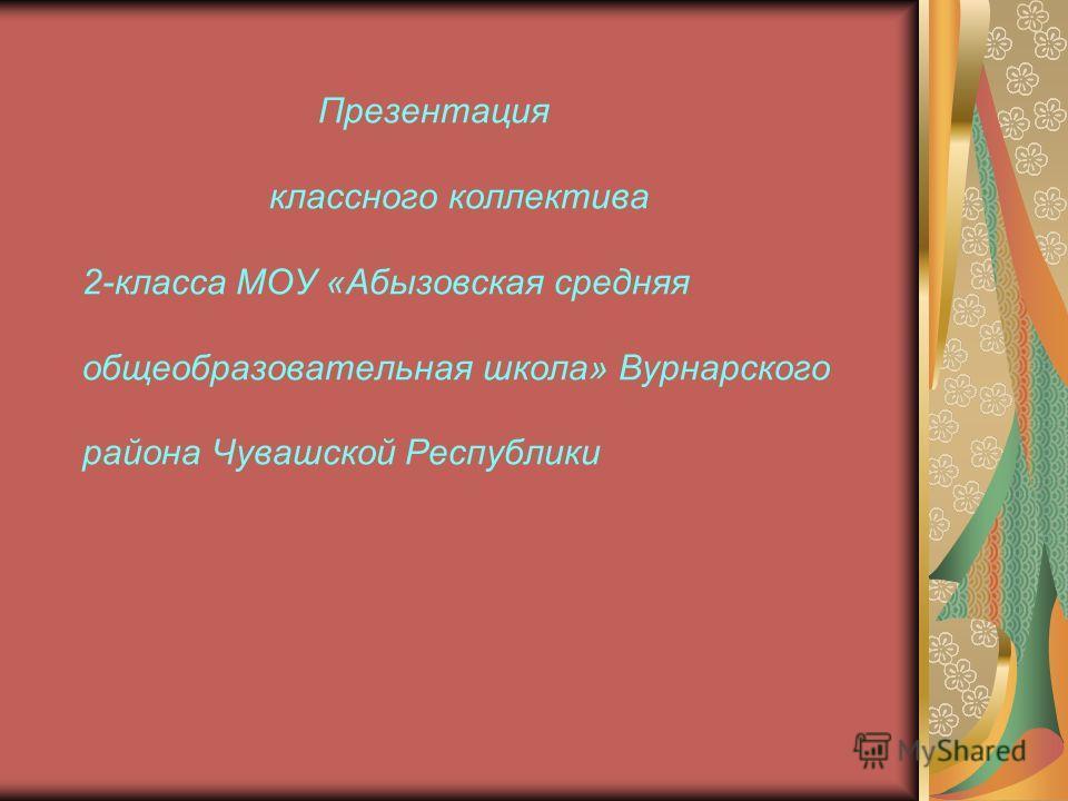 Презентация классного коллектива 2-класса МОУ «Абызовская средняя общеобразовательная школа» Вурнарского района Чувашской Республики