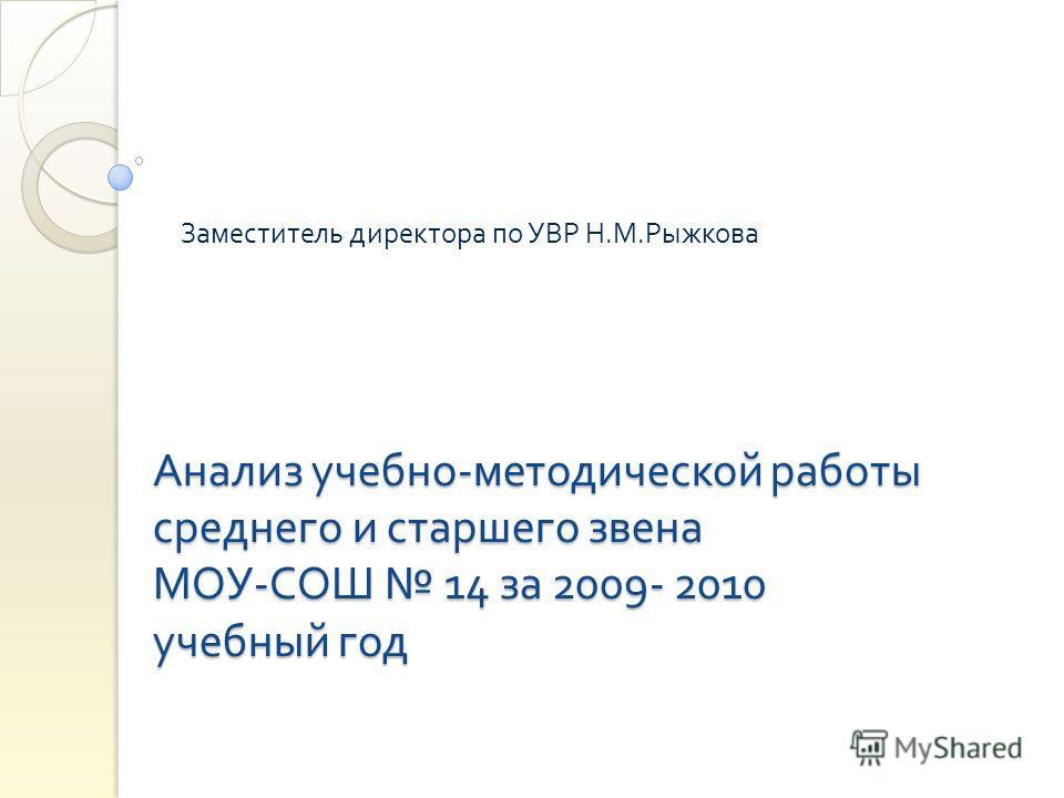 Анализ учебно - методической работы среднего и старшего звена МОУ - СОШ 14 за 2009- 2010 учебный год Заместитель директора по УВР Н. М. Рыжкова