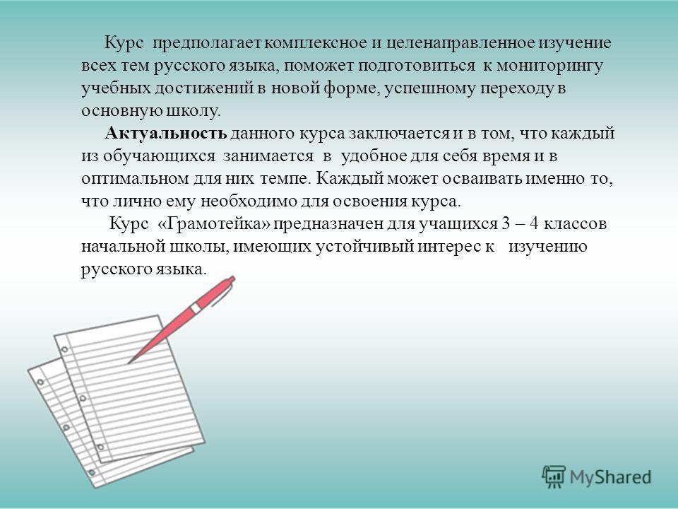 Курс предполагает комплексное и целенаправленное изучение всех тем русского языка, поможет подготовиться к мониторингу учебных достижений в новой форме, успешному переходу в основную школу. Актуальность данного курса заключается и в том, что каждый и