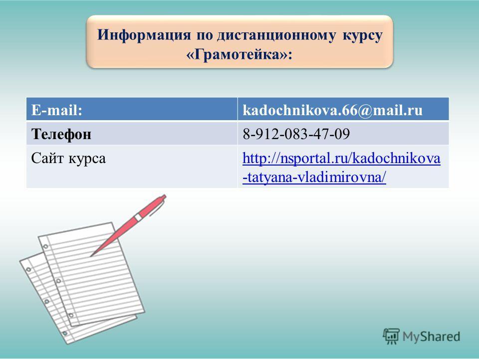 Информация по дистанционному курсу «Грамотейка»: E-mail:kadochnikova.66@mail.ru Телефон8-912-083-47-09 Сайт курсаhttp://nsportal.ru/kadochnikova -tatyana-vladimirovna/