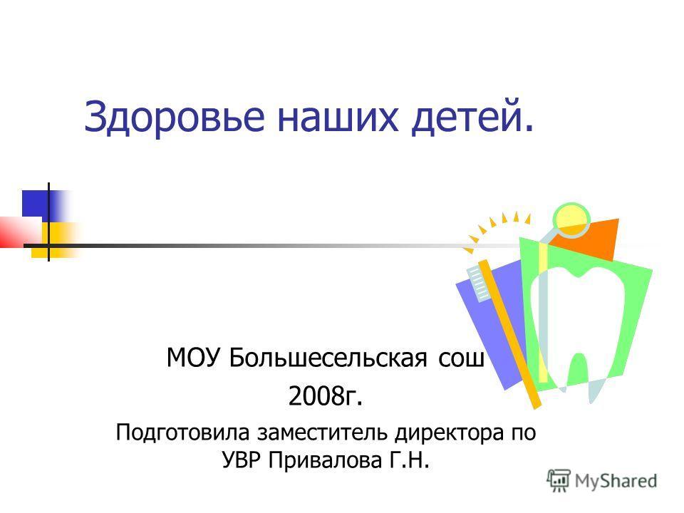 Здоровье наших детей. МОУ Большесельская сош 2008г. Подготовила заместитель директора по УВР Привалова Г.Н.
