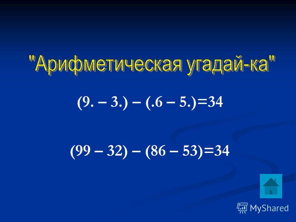 (9. – 3.) – (.6 – 5.)=34 (99 – 32) – (86 – 53)=34