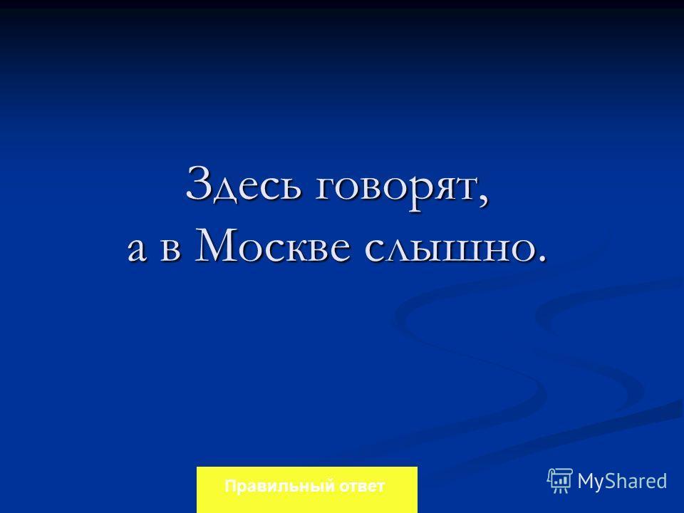Здесь говорят, а в Москве слышно. Правильный ответ