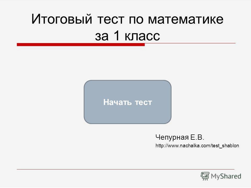 Итоговый тест по математике за 1 класс Начать тест Чепурная Е.В. http://www.nachalka.com/test_shablon