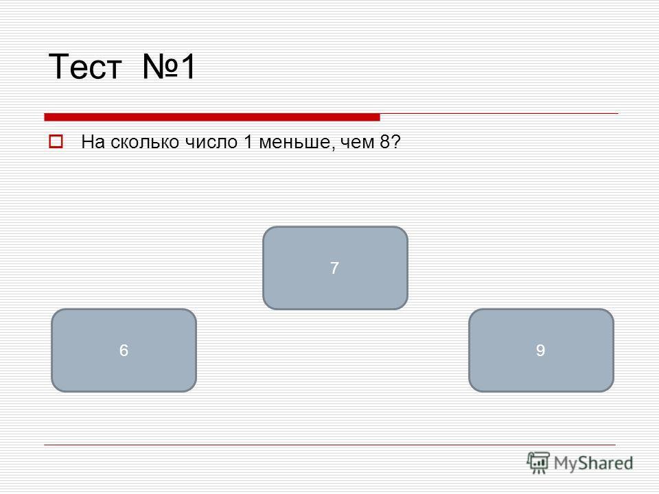 Тест 1 На сколько число 1 меньше, чем 8? 7 69
