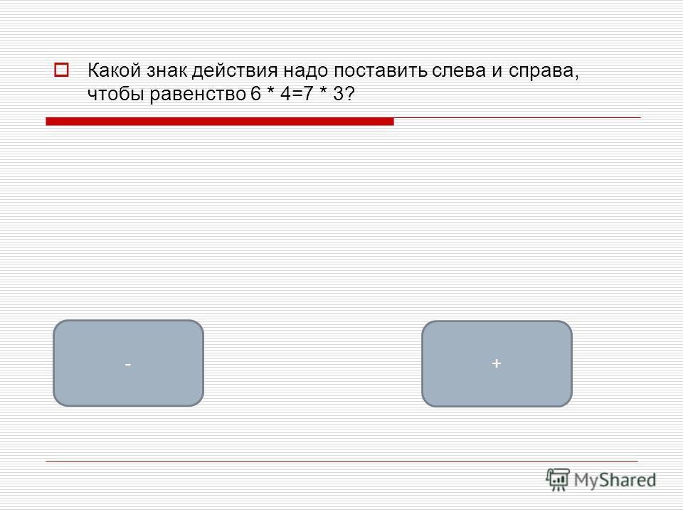 Какой знак действия надо поставить слева и справа, чтобы равенство 6 * 4=7 * 3? + -