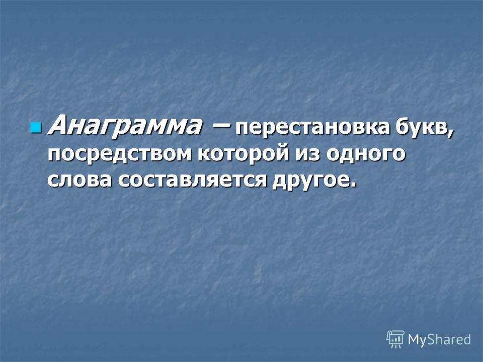 Анаграмма – перестановка букв, посредством которой из одного слова составляется другое. Анаграмма – перестановка букв, посредством которой из одного слова составляется другое.