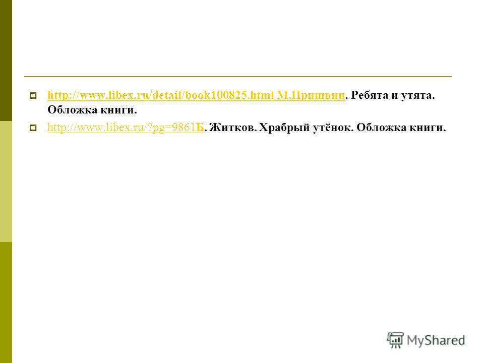 http://www.libex.ru/detail/book100825.html М.Пришвин. Ребята и утята. Обложка книги. http://www.libex.ru/detail/book100825.html М.Пришвин http://www.libex.ru/?pg=9861Б. Житков. Храбрый утёнок. Обложка книги. http://www.libex.ru/?pg=9861Б