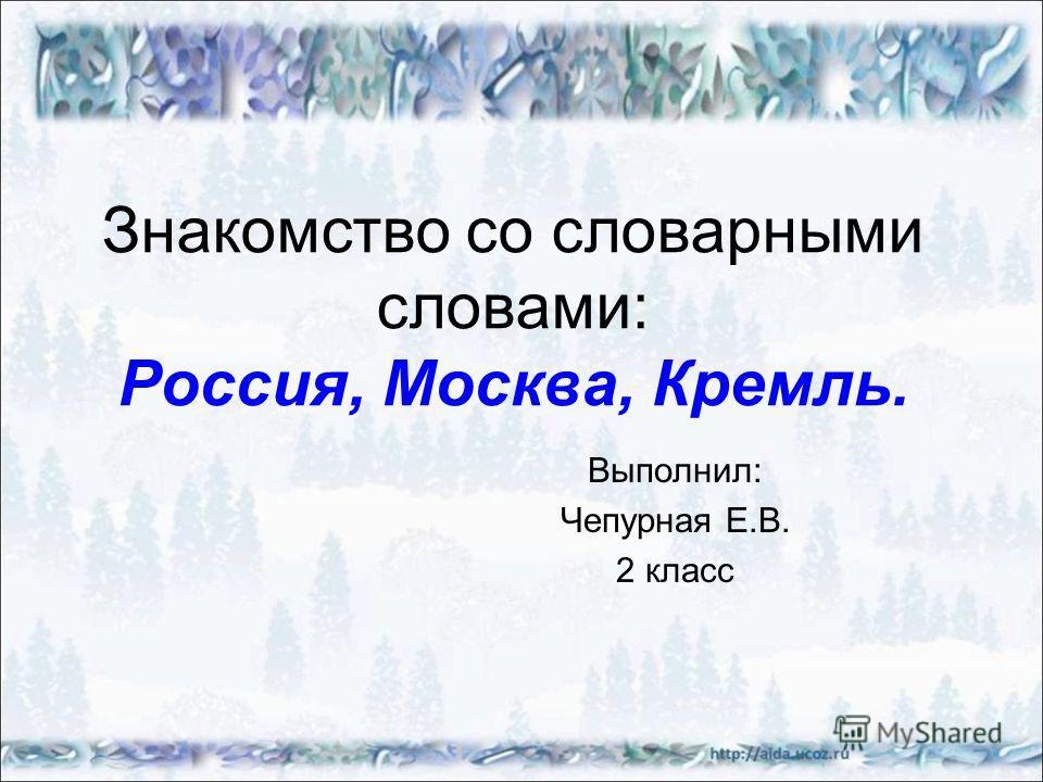 Знакомство со словарными словами: Россия, Москва, Кремль. Выполнил: Чепурная Е.В. 2 класс