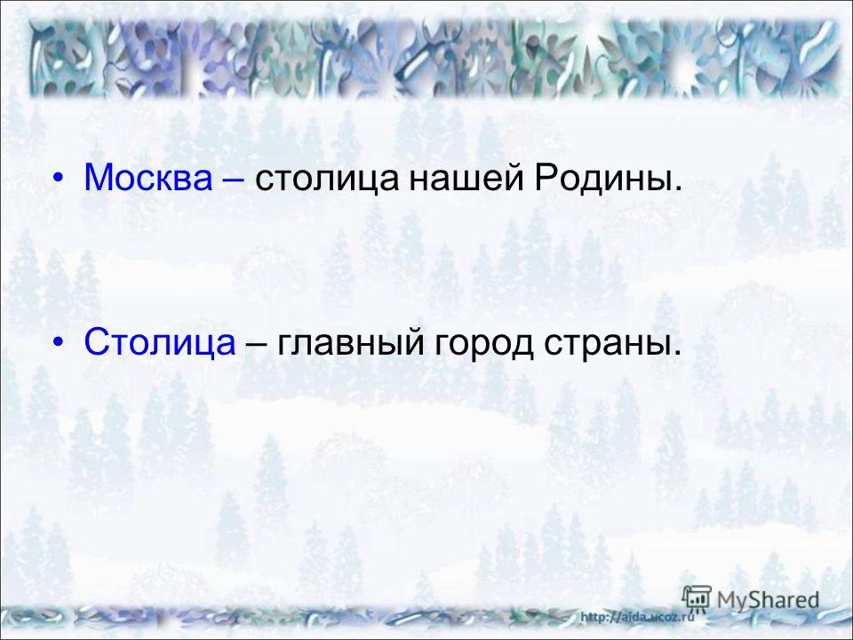 Москва – столица нашей Родины. Столица – главный город страны.