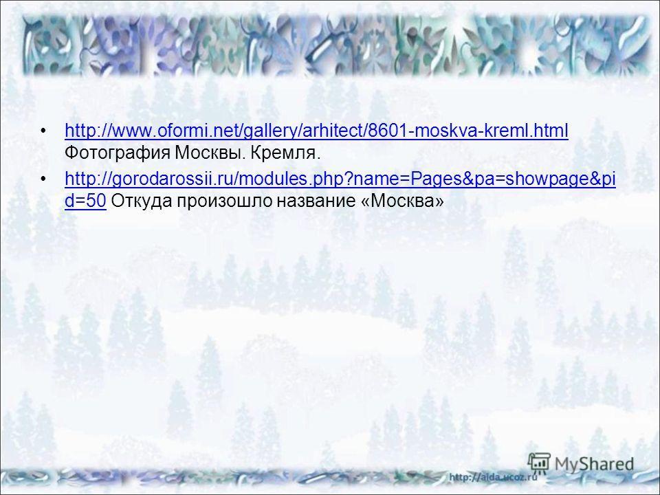 http://www.oformi.net/gallery/arhitect/8601-moskva-kreml.html Фотография Москвы. Кремля.http://www.oformi.net/gallery/arhitect/8601-moskva-kreml.html http://gorodarossii.ru/modules.php?name=Pages&pa=showpage&pi d=50 Откуда произошло название «Москва»
