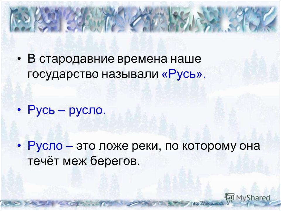 В стародавние времена наше государство называли «Русь». Русь – русло. Русло – это ложе реки, по которому она течёт меж берегов.
