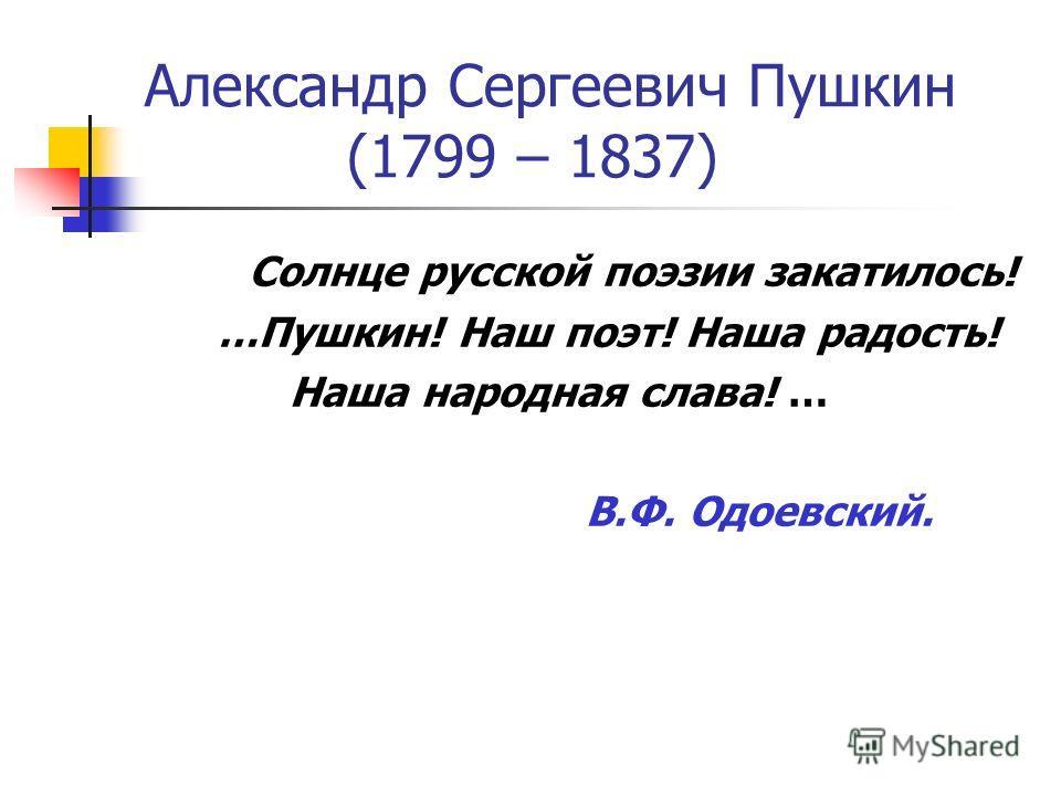 Александр Сергеевич Пушкин (1799 – 1837) Солнце русской поэзии закатилось! …Пушкин! Наш поэт! Наша радость! Наша народная слава! … В.Ф. Одоевский.