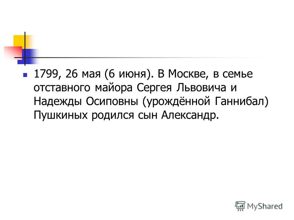 1799, 26 мая (6 июня). В Москве, в семье отставного майора Сергея Львовича и Надежды Осиповны (урождённой Ганнибал) Пушкиных родился сын Александр.