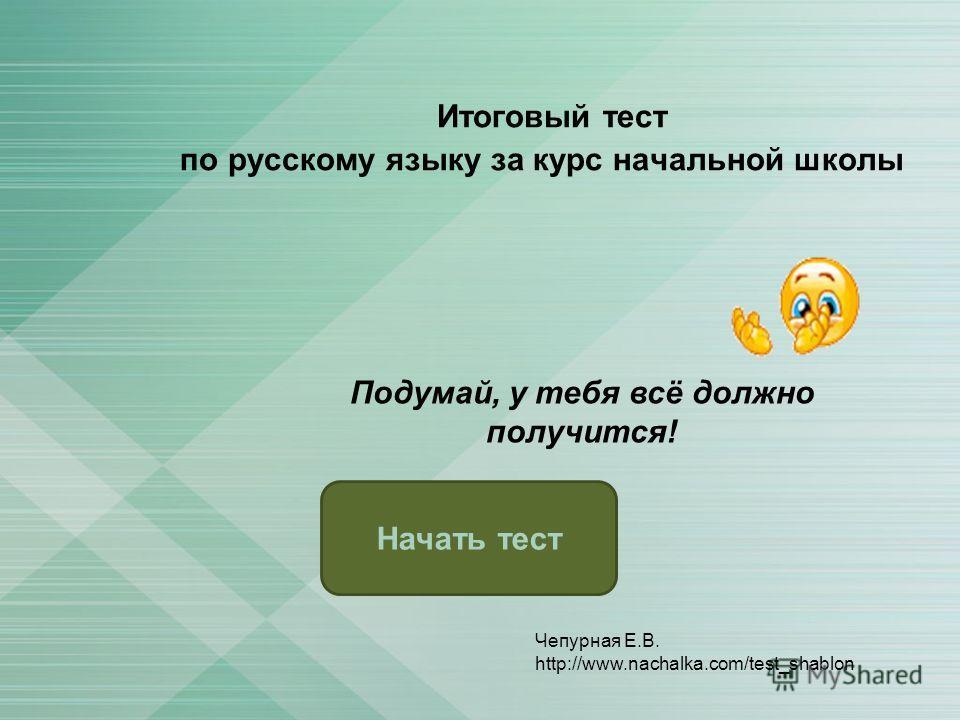 Итоговый тест по русскому языку за курс начальной школы Начать тест Подумай, у тебя всё должно получится! Чепурная Е.В. http://www.nachalka.com/test_shablon