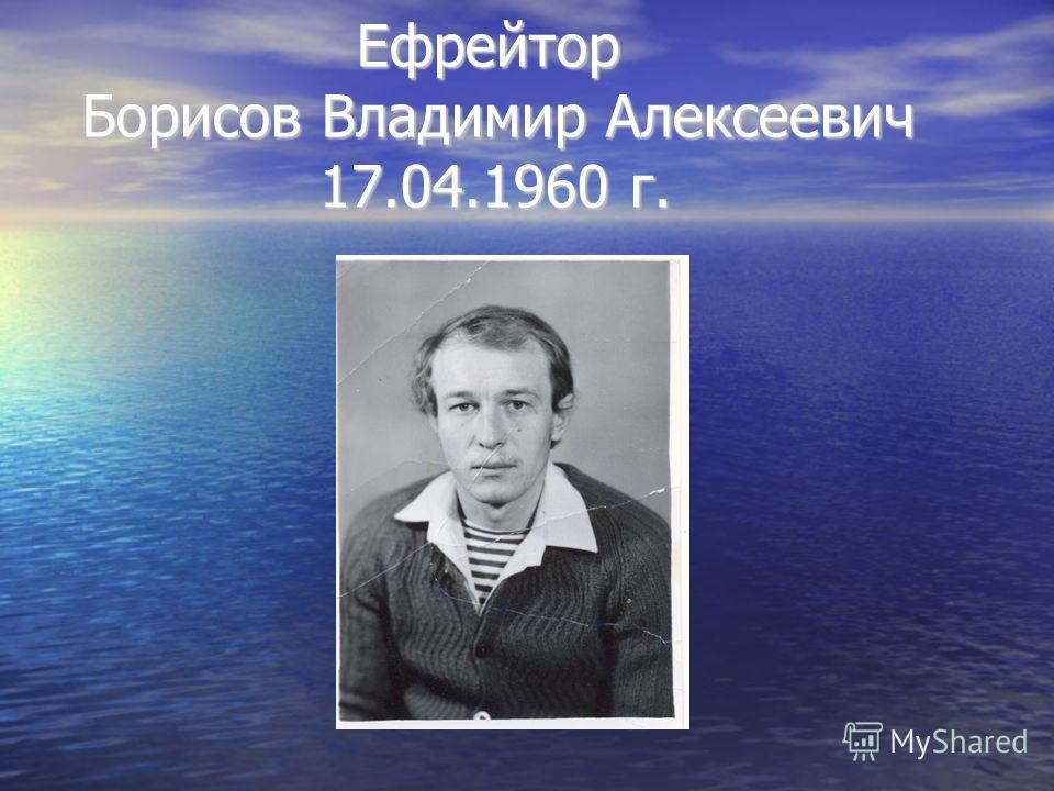 Ефрейтор Борисов Владимир Алексеевич 17.04.1960 г. Ефрейтор Борисов Владимир Алексеевич 17.04.1960 г.