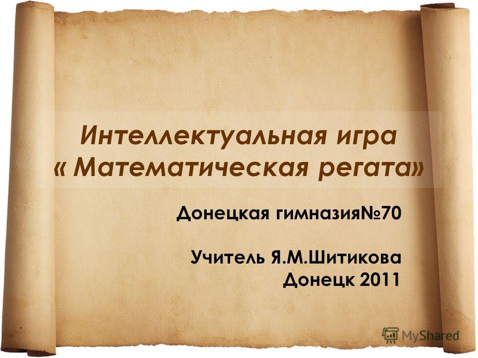 Интеллектуальная игра « Математическая регата» Донецкая гимназия70 Учитель Я.М.Шитикова Донецк 2011