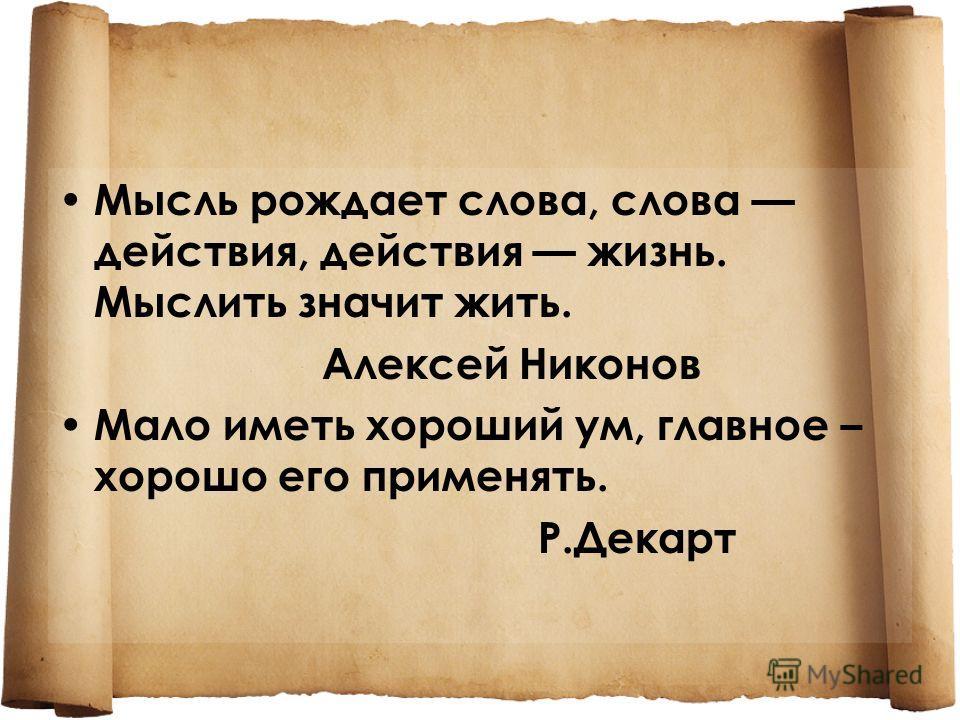 Мысль рождает слова, слова действия, действия жизнь. Мыслить значит жить. Алексей Никонов Мало иметь хороший ум, главное – хорошо его применять. Р.Декарт