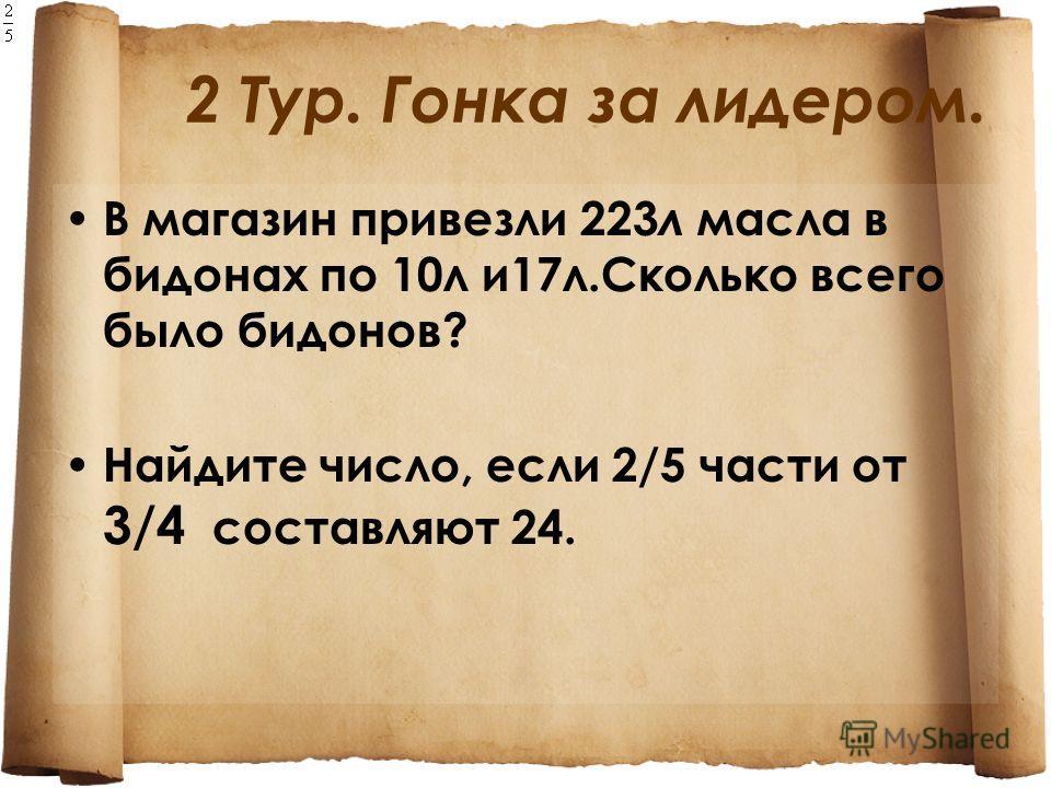 2 Тур. Гонка за лидером. В магазин привезли 223 л масла в бидонах по 10л и17л.Сколько всего было бидонов? Найдите число, если 2/5 части от 3/4 составляют 24.