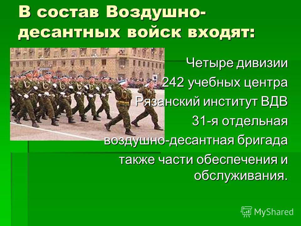 В состав Воздушно- десантных войск входят: Четыре дивизии 242 учебных центра Рязанский институт ВДВ 31-я отдельная воздушно-десантная бригада также части обеспечения и обслуживания.