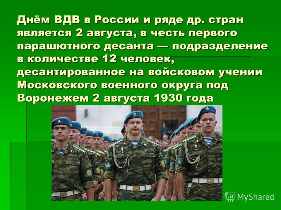 Днём ВДВ в России и ряде др. стран является 2 августа, в честь первого парашютного десанта подразделение в количестве 12 человек, десантированное на войсковом учении Московского военного округа под Воронежем 2 августа 1930 года
