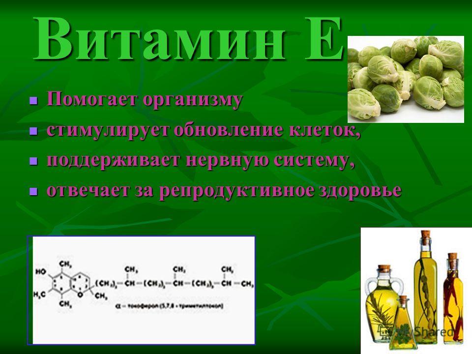 Витамин Е Помогает организму стимулирует обновление клеток, поддерживает нервную систему, отвечает за репродуктивное здоровье