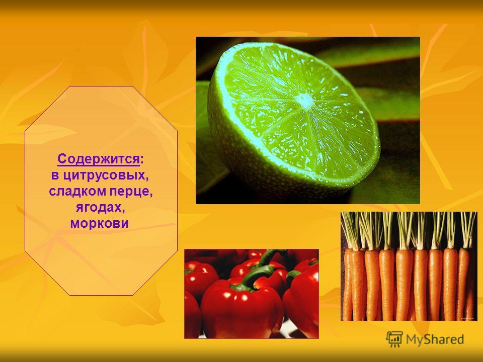 Содержится: в цитрусовых, сладком перце, ягодах, моркови