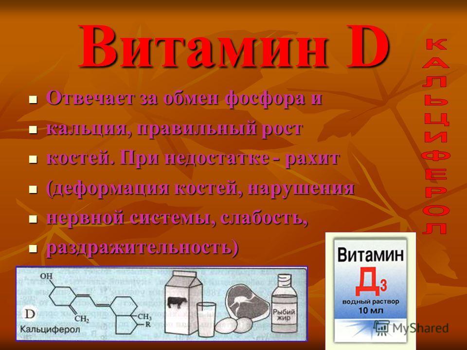 Витамин D Отвечает за обмен фосфора и кальция, правильный рост костей. При недостатке - рахит (деформация костей, нарушения нервной системы, слабость, раздражительность)
