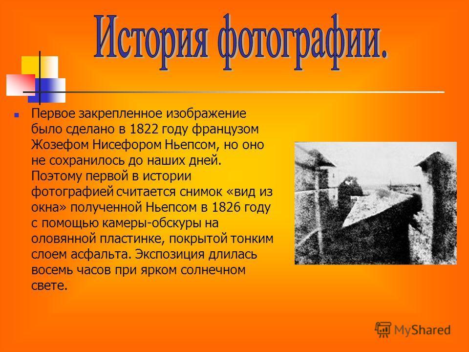 Первое закрепленное изображение было сделано в 1822 году французом Жозефом Нисефором Ньепсом, но оно не сохранилось до наших дней. Поэтому первой в истории фотографией считается снимок «вид из окна» полученной Ньепсом в 1826 году с помощью камеры-обс