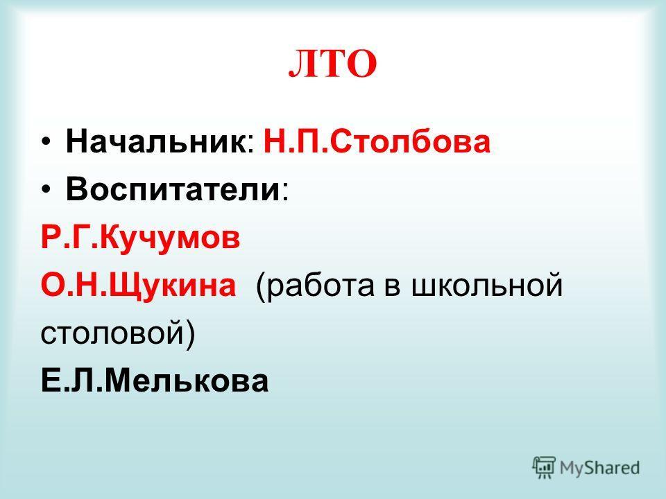 ЛТО Начальник: Н.П.Столбова Воспитатели: Р.Г.Кучумов О.Н.Щукина (работа в школьной столовой) Е.Л.Мелькова