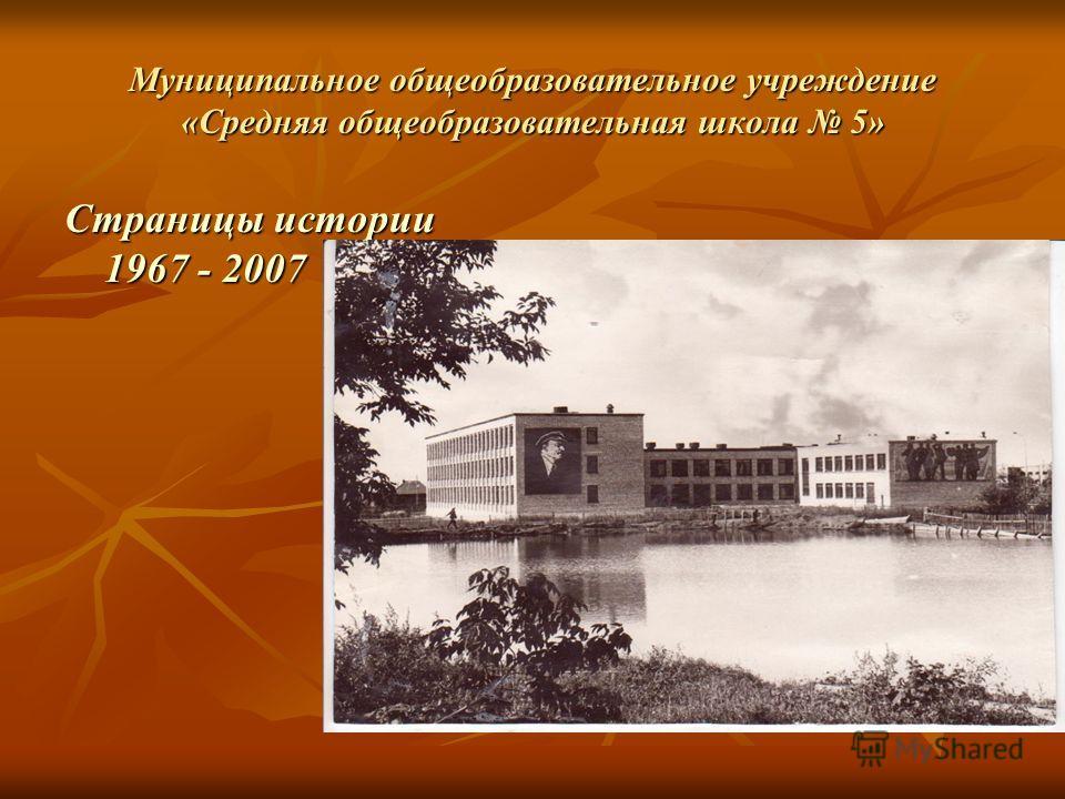 Муниципальное общеобразовательное учреждение «Средняя общеобразовательная школа 5» Страницы истории 1967 - 2007