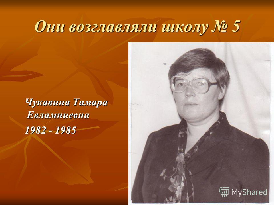 Они возглавляли школу 5 Чукавина Тамара Евлампиевна Чукавина Тамара Евлампиевна 1982 - 1985 1982 - 1985