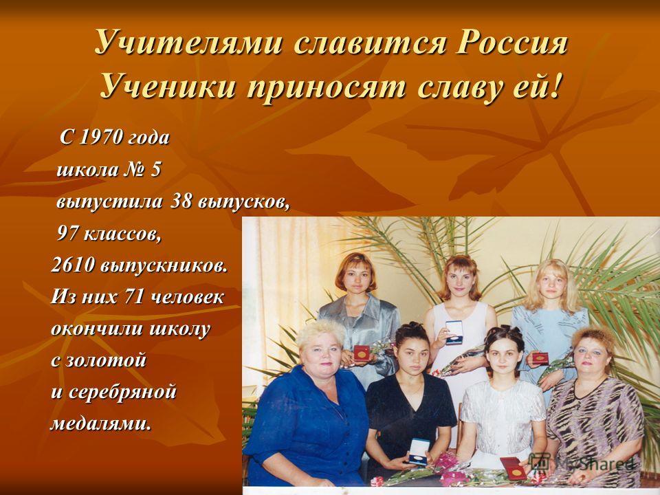 Учителями славится Россия Ученики приносят славу ей! С 1970 года С 1970 года школа 5 школа 5 выпустила 38 выпусков, выпустила 38 выпусков, 97 классов, 97 классов, 2610 выпускников. 2610 выпускников. Из них 71 человек Из них 71 человек окончили школу
