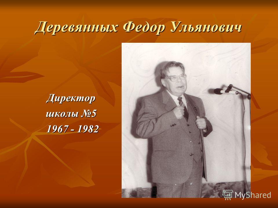 Деревянных Федор Ульянович Директор школы 5 1967 - 1982 1967 - 1982